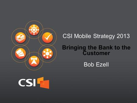 1 CSI Mobile Strategy 2013 Bringing the Bank to the Customer Bob Ezell.