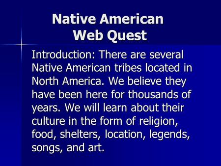 Native American Web Quest Introduction: There are several Native American tribes located in North America. We believe they have been here for thousands.