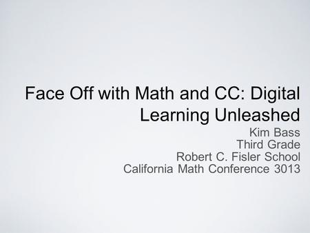 Face Off with Math and CC: Digital Learning Unleashed Kim Bass Third Grade Robert C. Fisler School California Math Conference 3013.