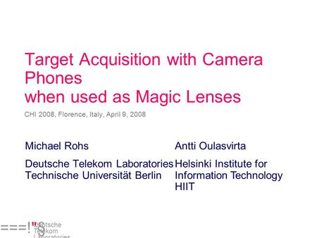 ===!§ Deutsche Telekom Laboratories Target Acquisition with Camera Phones when used as Magic Lenses CHI 2008, Florence, Italy, April 9, 2008 Michael Rohs.