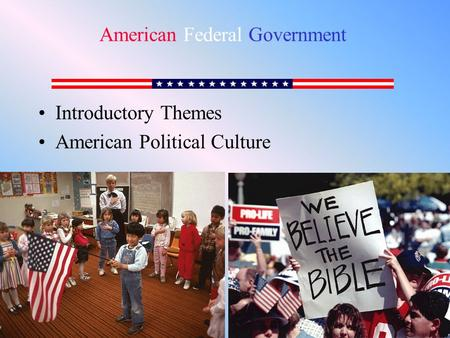 Introductory Themes American Political Culture American Federal Government.