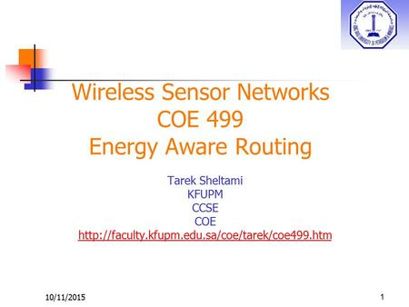 10/11/2015 Wireless Sensor Networks COE 499 Energy Aware Routing Tarek Sheltami KFUPM CCSE COE  1.