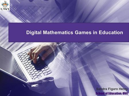Digital Mathematics Games in Education Sandra Figaro Henry School of Education, UWI.