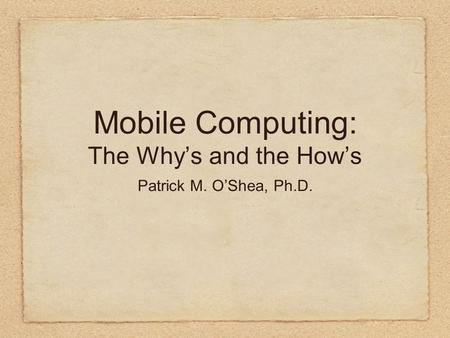 Mobile Computing: The Why's and the How's Patrick M. O'Shea, Ph.D.