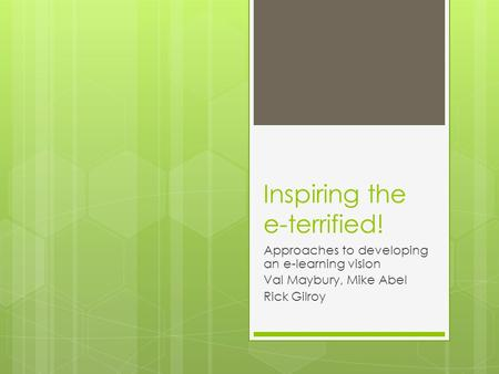 Inspiring the e-terrified! Approaches to developing an e-learning vision Val Maybury, Mike Abel Rick Gilroy.