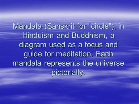 "Mandala (Sanskrit for ""circle""), in Hinduism and Buddhism, a diagram used as a focus and guide for meditation. Each mandala represents the universe pictorially."