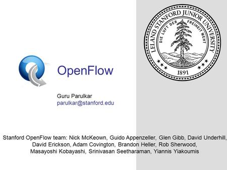 OpenFlowSwitch.org OpenFlow Guru Parulkar Stanford OpenFlow team: Nick McKeown, Guido Appenzeller, Glen Gibb, David Underhill, David.
