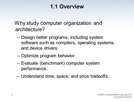 1 Why study computer organization and architecture? –Design better programs, including system software such as compilers, operating systems, and device.