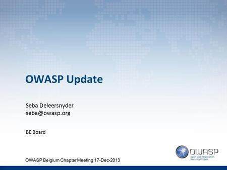 OWASP Update Seba Deleersnyder BE Board OWASP Belgium Chapter Meeting 17-Dec-2013.