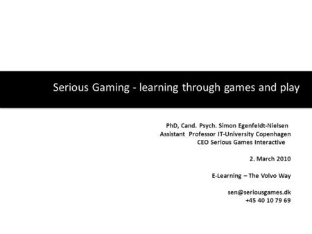Serious Gaming - learning through games and play PhD, Cand. Psych. Simon Egenfeldt-Nielsen Assistant Professor IT-University Copenhagen CEO Serious Games.