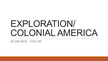 EXPLORATION/ COLONIAL AMERICA 20,000 BCE- 1763 AD.