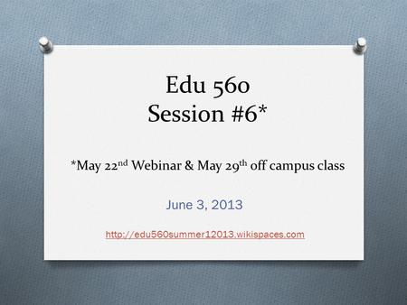 Edu 560 Session #6* *May 22 nd Webinar & May 29 th off campus class June 3, 2013