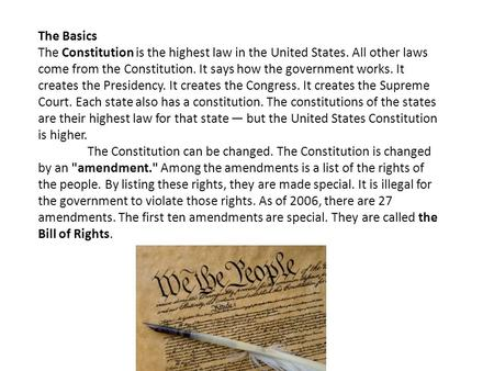 The Basics The Constitution is the highest law in the United States. All other laws come from the Constitution. It says how the government works. It creates.
