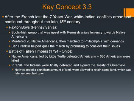 Key Concept 3.3  After the French lost the 7 Years War, white-Indian conflicts arose and continued throughout the late 18 th century:  Paxton Boys (Pennsylvania):