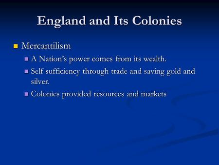 England and Its Colonies Mercantilism Mercantilism A Nation's power comes from its wealth. A Nation's power comes from its wealth. Self sufficiency through.