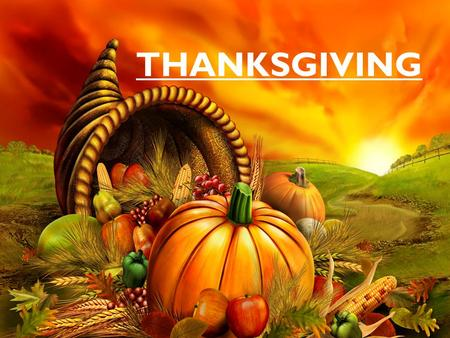 THANKSGIVING. THANKSGIVING 1. Story of Thanksgiving 2. Thanksgiving Traditions 3. What are you thankful for?