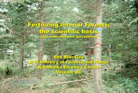 Fertilizing Interior Forests: the scientific basis (and some informed speculation) Rob Brockley B.C. Ministry of Forests and Range Kalamalka Forestry Centre.