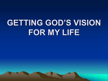 GETTING GOD'S VISION FOR MY LIFE