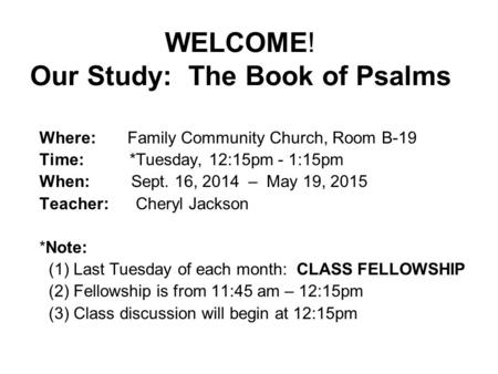 WELCOME! Our Study: The Book of Psalms Where: Family Community Church, Room B-19 Time: *Tuesday, 12:15pm - 1:15pm When: Sept. 16, 2014 – May 19, 2015 Teacher: