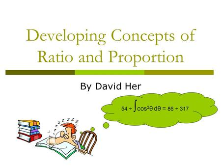 Developing Concepts of Ratio and Proportion By David Her 54 ÷ ∫ cos 2 θ dθ = 86 ÷ 317.