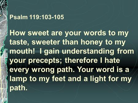 Psalm 119:103-105  How sweet are your words to my taste, sweeter than honey to my mouth! I gain understanding from your precepts; therefore I hate every.