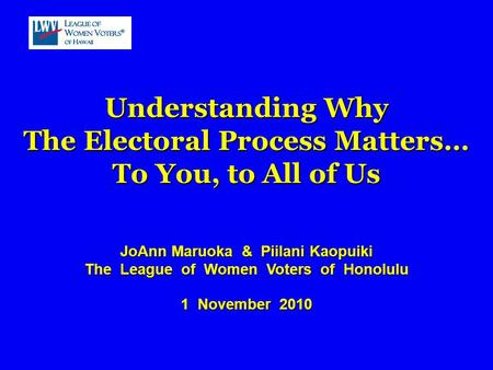 Understanding Why The Electoral Process Matters… To You, to All of Us JoAnn Maruoka & Piilani Kaopuiki The League of Women Voters of Honolulu 1 November.