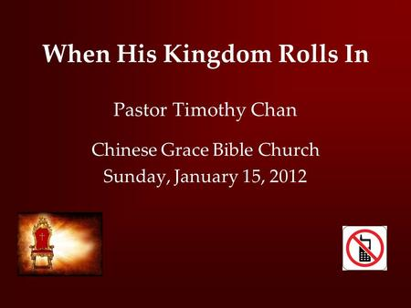 When His Kingdom Rolls In Pastor Timothy Chan Chinese Grace Bible Church Sunday, January 15, 2012.