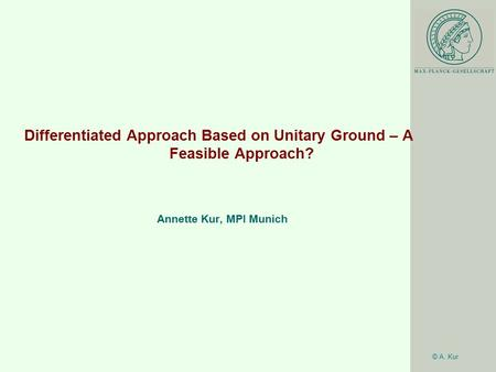 © A. Kur Differentiated Approach Based on Unitary Ground – A Feasible Approach? Annette Kur, MPI Munich.