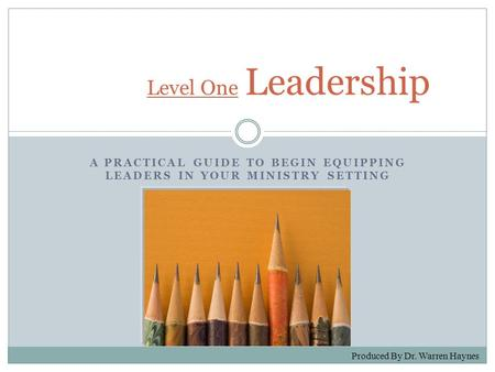 A PRACTICAL GUIDE TO BEGIN EQUIPPING LEADERS IN YOUR MINISTRY SETTING Level One Level One Leadership Produced By Dr. Warren Haynes.