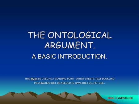 THE ONTOLOGICAL ARGUMENT. A BASIC INTRODUCTION. THIS MUST BE USED AS A STARTING POINT : OTHER SHEETS, TEXT BOOK AND INFORMATION WILL BE NEEDED TO HAVE.