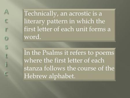 Technically, an acrostic is a literary pattern in which the first letter of each unit forms a word. In the Psalms it refers to poems where the first letter.