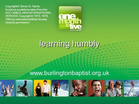 Learning humbly www.burlingtonbaptist.org.uk Copyright © Simon G. Harris Scripture quotations taken from the HOLY BIBLE, NEW INTERNATIONAL VERSION. Copyright.
