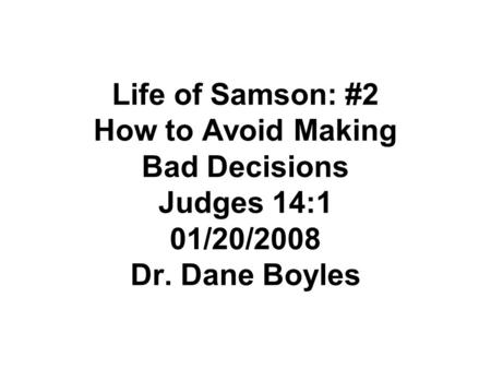 Life of Samson: #2 How to Avoid Making Bad Decisions Judges 14:1 01/20/2008 Dr. Dane Boyles.