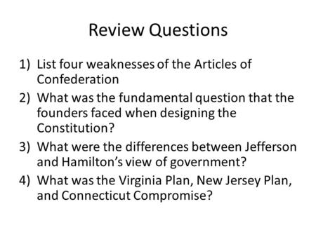 Review Questions 1)List four weaknesses of the Articles of Confederation 2)What was the fundamental question that the founders faced when designing the.