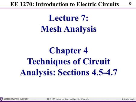 EE 1270 Introduction to Electric Circuits Suketu Naik 0 EE 1270: Introduction to Electric Circuits Lecture 7: Mesh Analysis Chapter 4 Techniques of Circuit.
