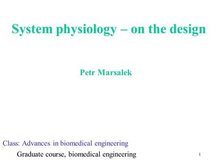 1 System physiology – on the design Petr Marsalek Class: Advances in biomedical engineering Graduate course, biomedical engineering.
