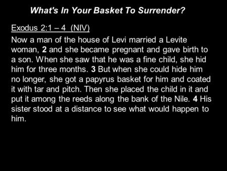 Exodus 2:1 – 4 (NIV) Now a man of the house of Levi married a Levite woman, 2 and she became pregnant and gave birth to a son. When she saw that he was.