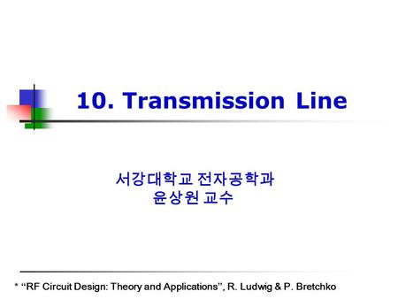"서강대학교 전자공학과 윤상원 교수 * ""RF Circuit Design: Theory and Applications"", R. Ludwig & P. Bretchko 10. Transmission Line."