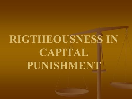 RIGTHEOUSNESS IN CAPITAL PUNISHMENT. Introduction: Divine Protection of Human Life Human Life is Given Great Value in the Bible (Gen. 1:26-27; Psalms.