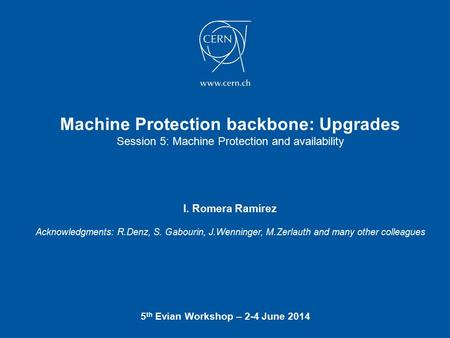 Machine Protection backbone: Upgrades Session 5: Machine Protection and availability 5 th Evian Workshop – 2-4 June 2014 I. Romera Ramírez Acknowledgments: