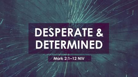 "DESPERATE & DETERMINED Mark 2:1–12 NIV. ""When He had come back to Capernaum several days afterward, it was heard that He was at home. And many were gathered."