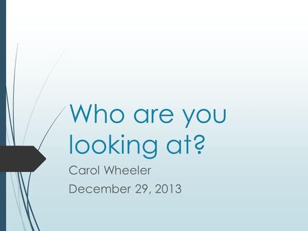 Who are you looking at? Carol Wheeler December 29, 2013.