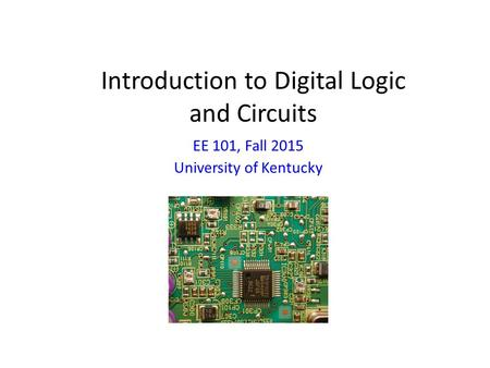 Introduction to Digital Logic and Circuits EE 101, Fall 2015 University of Kentucky.