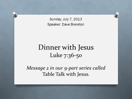 Dinner with Jesus Luke 7:36-50 Message 2 in our 9-part series called Table Talk with Jesus. Sunday, July 7, 2013 Speaker: Dave Brereton.