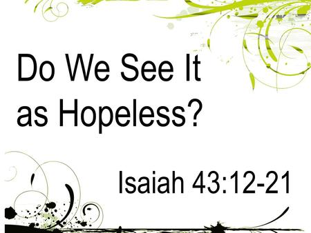 "Do We See It as Hopeless? Isaiah 43:12-21. 12 ""I have revealed and saved and proclaimed - I, and not some foreign god among you. You are my witnesses,"""