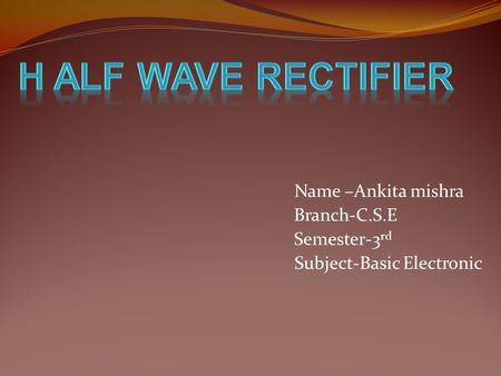 Name –Ankita mishra Branch-C.S.E Semester-3 rd Subject-Basic Electronic.