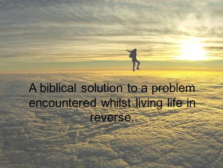 A biblical solution to a problem encountered whilst living life in reverse.