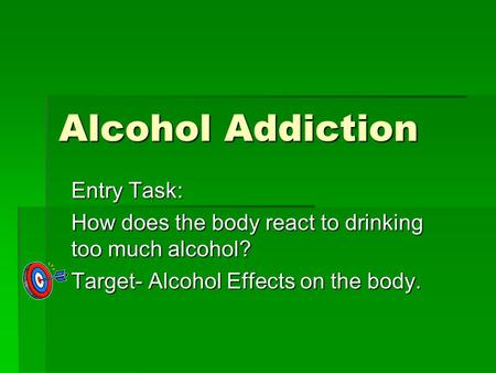 Alcohol Addiction Entry Task: How does the body react to drinking too much alcohol? Target- Alcohol Effects on the body.