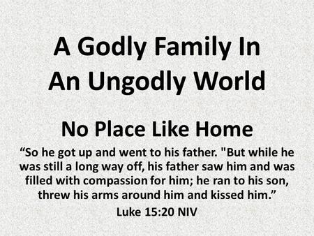 "A Godly Family In An Ungodly World No Place Like Home ""So he got up and went to his father. But while he was still a long way off, his father saw him."