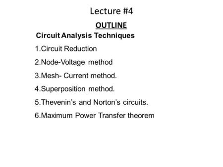 Circuit Analysis Techniques 1.Circuit Reduction 2.Node-Voltage method 3.Mesh- Current method. 4.Superposition method. 5.Thevenin's and Norton's circuits.